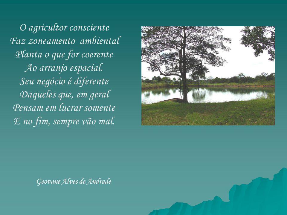 O agricultor consciente Faz zoneamento ambiental Planta o que for coerente Ao arranjo espacial. Seu negócio é diferente Daqueles que, em geral Pensam