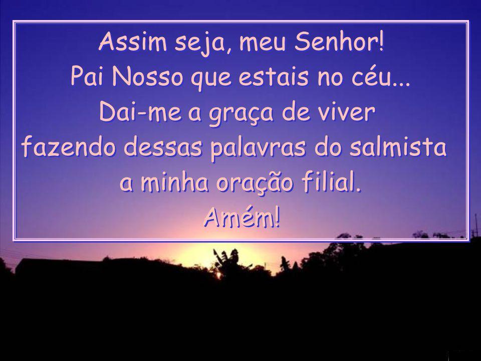 Assim seja, meu Senhor.Pai Nosso que estais no céu...