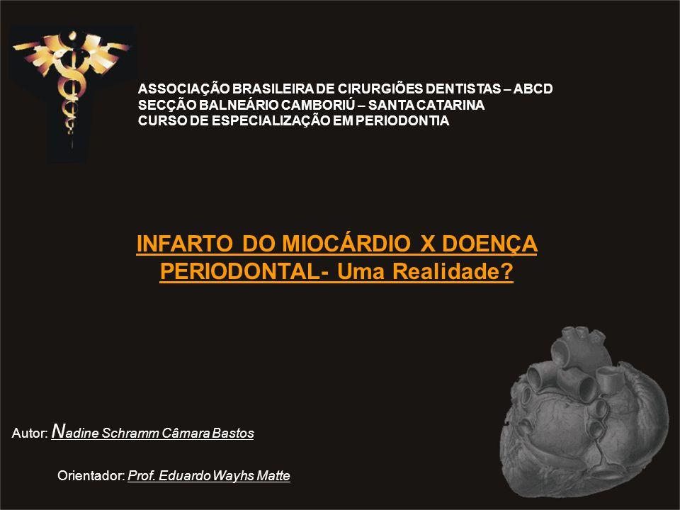 ASSOCIAÇÃO BRASILEIRA DE CIRURGIÕES DENTISTAS – ABCD SECÇÃO BALNEÁRIO CAMBORIÚ – SANTA CATARINA CURSO DE ESPECIALIZAÇÃO EM PERIODONTIA INFARTO DO MIOCÁRDIO X DOENÇA PERIODONTAL- Uma Realidade.