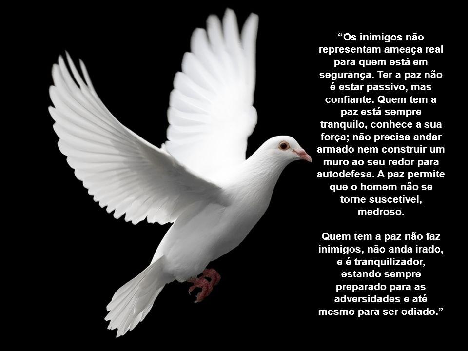 Para o homem comum só é possível conhecer a paz na ausência de guerra. Mas a verdadeira paz é possível, ainda que o homem esteja cercado de inimigos,