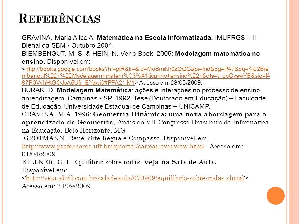 R EFERÊNCIAS GRAVINA, Maria Alice A. Matemática na Escola Informatizada. IMUFRGS – ii Bienal da SBM / Outubro 2004. BIEMBENGUT, M. S. & HEIN, N. Ver o