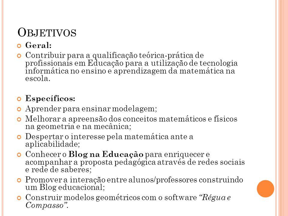 O BJETIVOS Geral: Contribuir para a qualificação teórica-prática de profissionais em Educação para a utilização de tecnologia informática no ensino e aprendizagem da matemática na escola.
