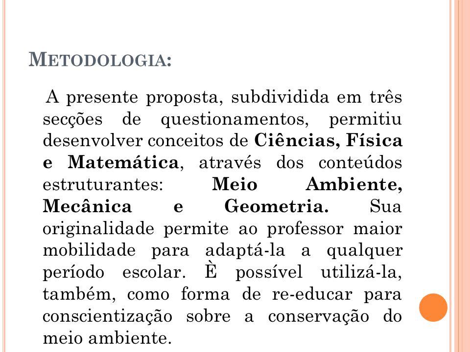 M ETODOLOGIA : A presente proposta, subdividida em três secções de questionamentos, permitiu desenvolver conceitos de Ciências, Física e Matemática, através dos conteúdos estruturantes: Meio Ambiente, Mecânica e Geometria.