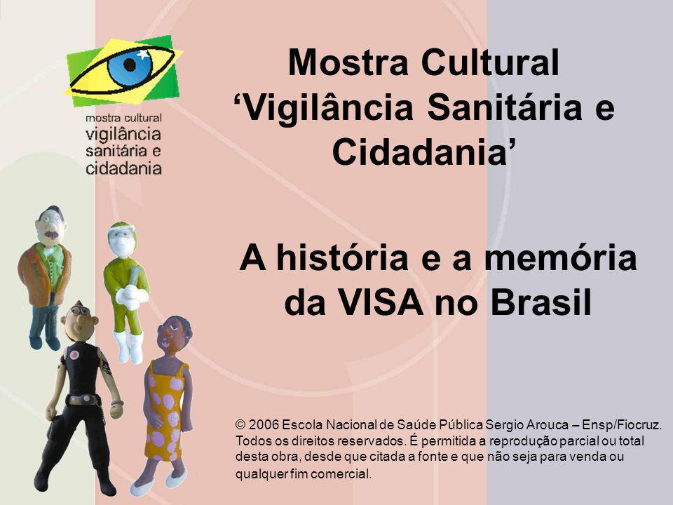 Mostra Cultural 'Vigilância Sanitária e Cidadania' A história e a memória da VISA no Brasil © 2006 Escola Nacional de Saúde Pública Sergio Arouca – En