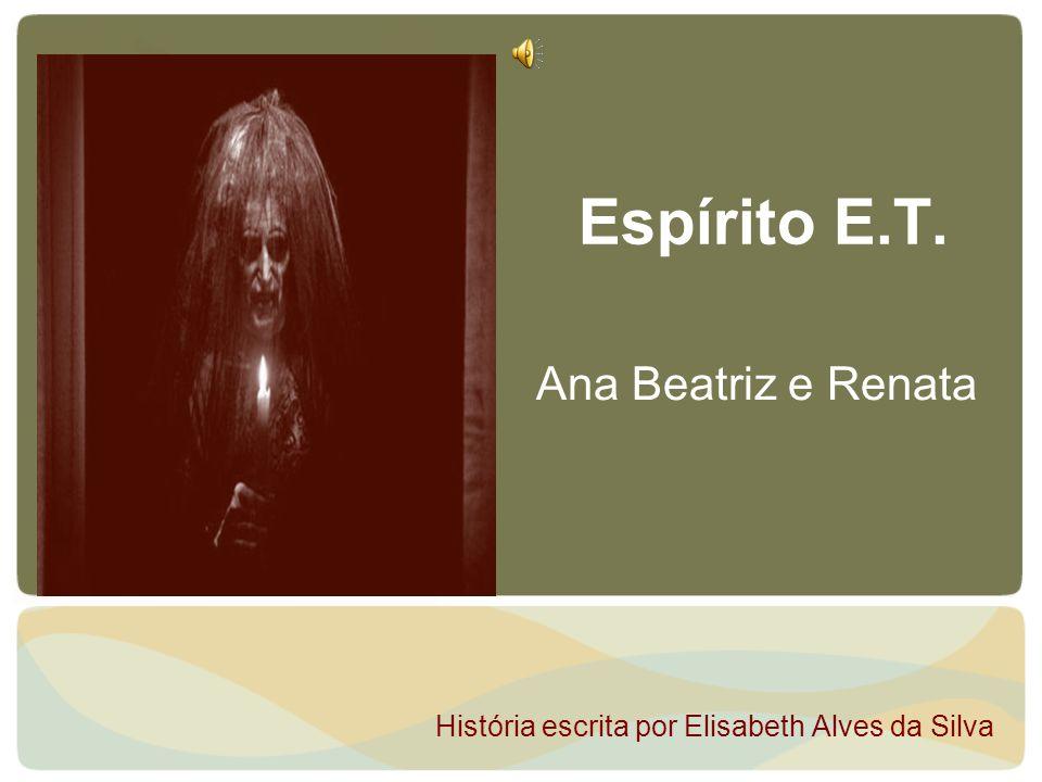 Espírito E.T. Ana Beatriz e Renata História escrita por Elisabeth Alves da Silva