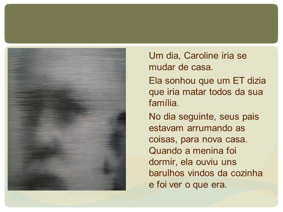 Um dia, Caroline iria se mudar de casa. Ela sonhou que um ET dizia que iria matar todos da sua família. No dia seguinte, seus pais estavam arrumando a