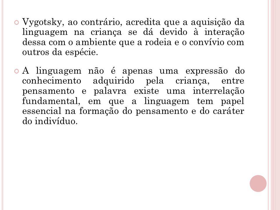 Vygotsky, ao contrário, acredita que a aquisição da linguagem na criança se dá devido à interação dessa com o ambiente que a rodeia e o convívio com o