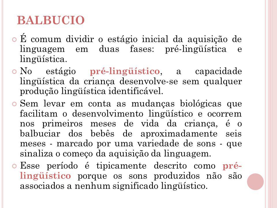BALBUCIO É comum dividir o estágio inicial da aquisição de linguagem em duas fases: pré-lingüística e lingüística. No estágio pré-lingüístico, a capac