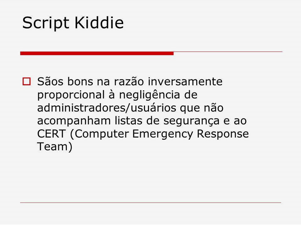 Script Kiddie  Sãos bons na razão inversamente proporcional à negligência de administradores/usuários que não acompanham listas de segurança e ao CERT (Computer Emergency Response Team)