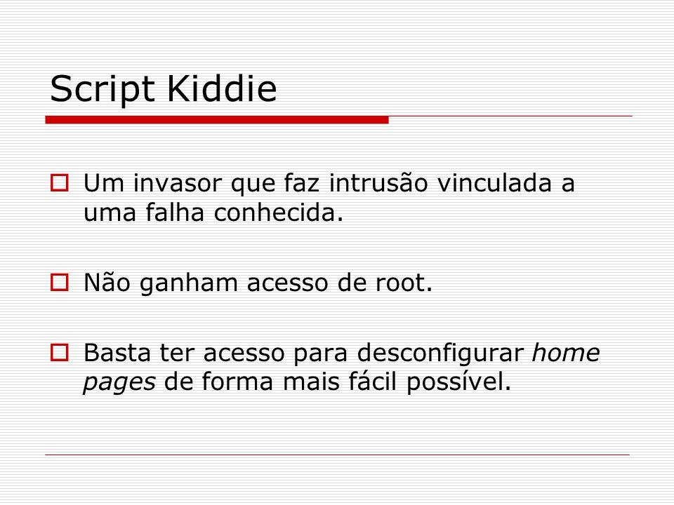 Script Kiddie  Um invasor que faz intrusão vinculada a uma falha conhecida.  Não ganham acesso de root.  Basta ter acesso para desconfigurar home p