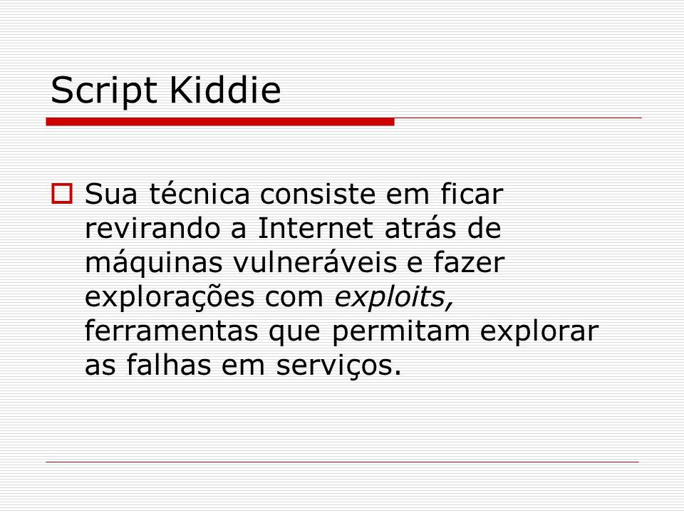 Script Kiddie  Sua técnica consiste em ficar revirando a Internet atrás de máquinas vulneráveis e fazer explorações com exploits, ferramentas que permitam explorar as falhas em serviços.
