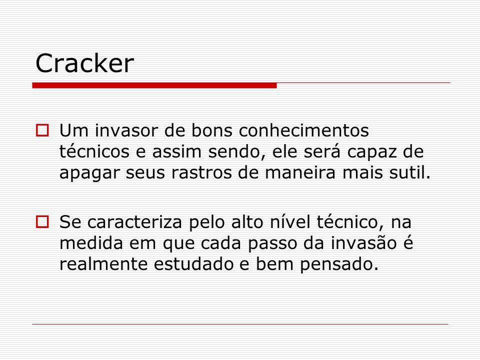 Cracker  Um invasor de bons conhecimentos técnicos e assim sendo, ele será capaz de apagar seus rastros de maneira mais sutil.  Se caracteriza pelo