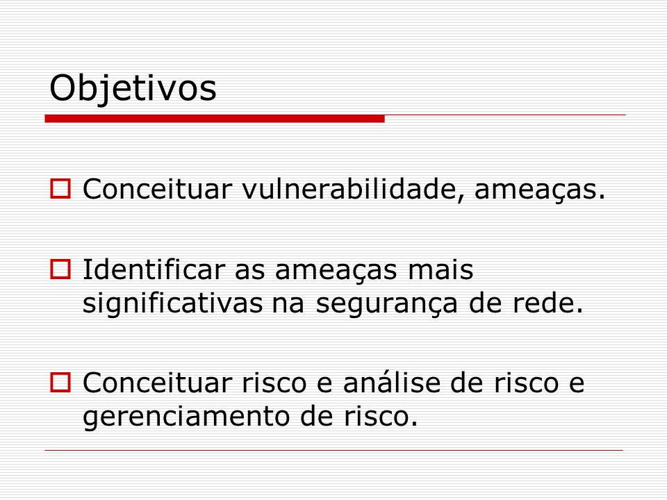 Objetivos  Conceituar vulnerabilidade, ameaças.  Identificar as ameaças mais significativas na segurança de rede.  Conceituar risco e análise de ri