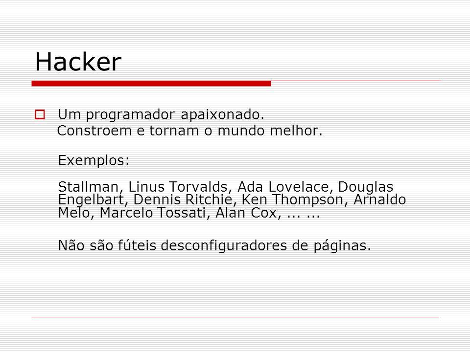 Hacker  Um programador apaixonado. Constroem e tornam o mundo melhor. Exemplos: Stallman, Linus Torvalds, Ada Lovelace, Douglas Engelbart, Dennis Rit