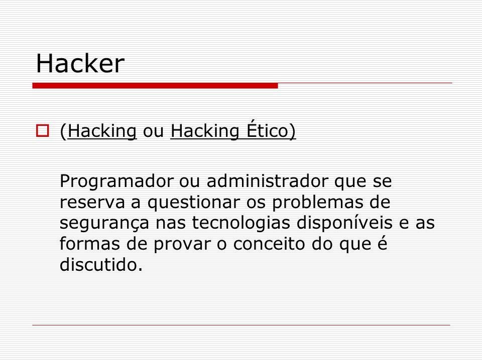 Hacker  (Hacking ou Hacking Ético) Programador ou administrador que se reserva a questionar os problemas de segurança nas tecnologias disponíveis e as formas de provar o conceito do que é discutido.