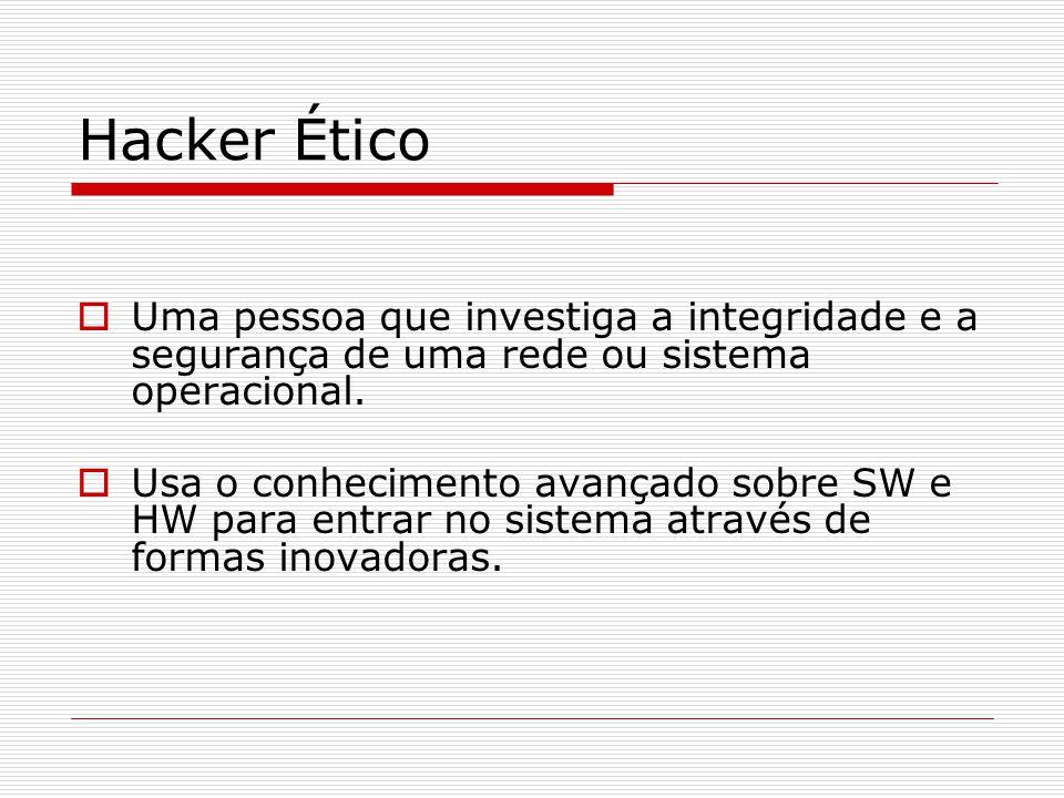 Hacker Ético  Uma pessoa que investiga a integridade e a segurança de uma rede ou sistema operacional.  Usa o conhecimento avançado sobre SW e HW pa