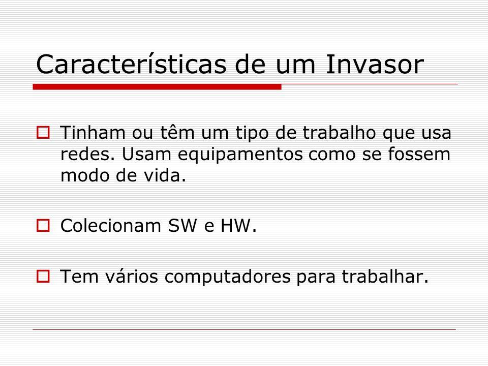 Características de um Invasor  Tinham ou têm um tipo de trabalho que usa redes. Usam equipamentos como se fossem modo de vida.  Colecionam SW e HW.