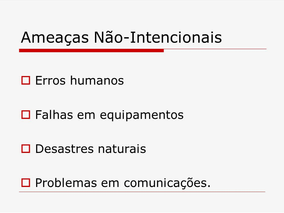Ameaças Não-Intencionais  Erros humanos  Falhas em equipamentos  Desastres naturais  Problemas em comunicações.