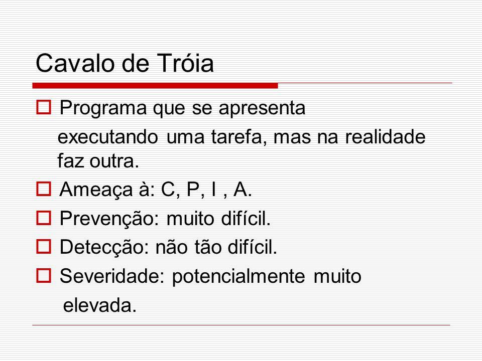 Cavalo de Tróia  Programa que se apresenta executando uma tarefa, mas na realidade faz outra.  Ameaça à: C, P, I, A.  Prevenção: muito difícil.  D