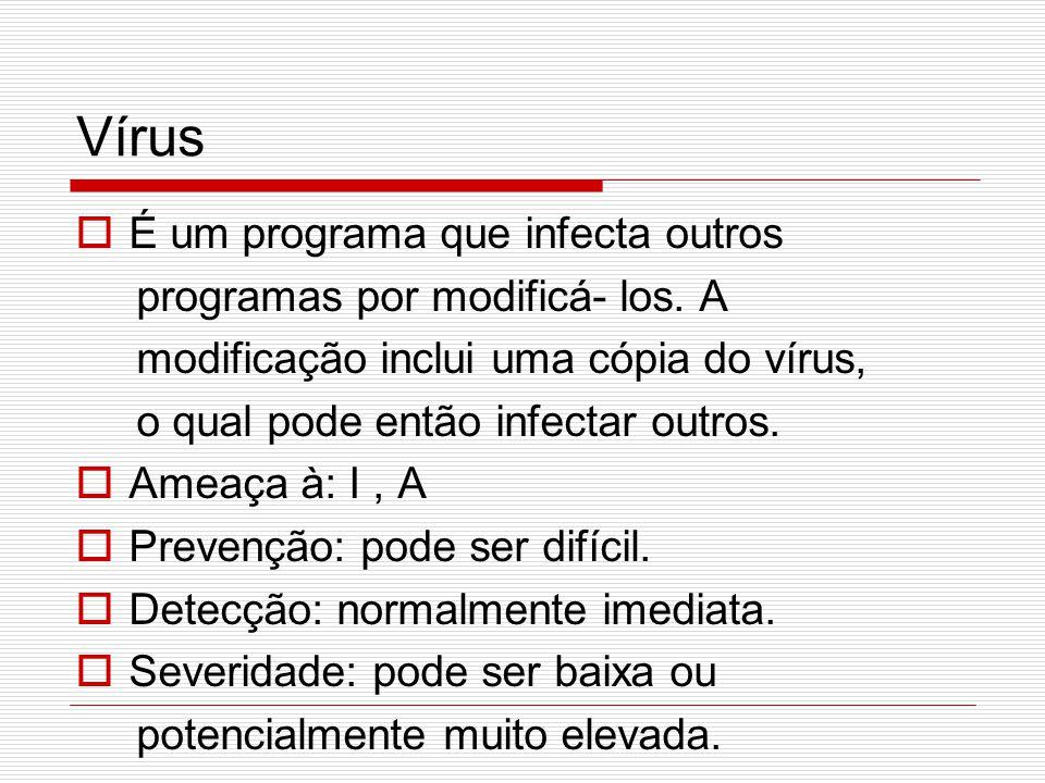 Vírus  É um programa que infecta outros programas por modificá- los. A modificação inclui uma cópia do vírus, o qual pode então infectar outros.  Am