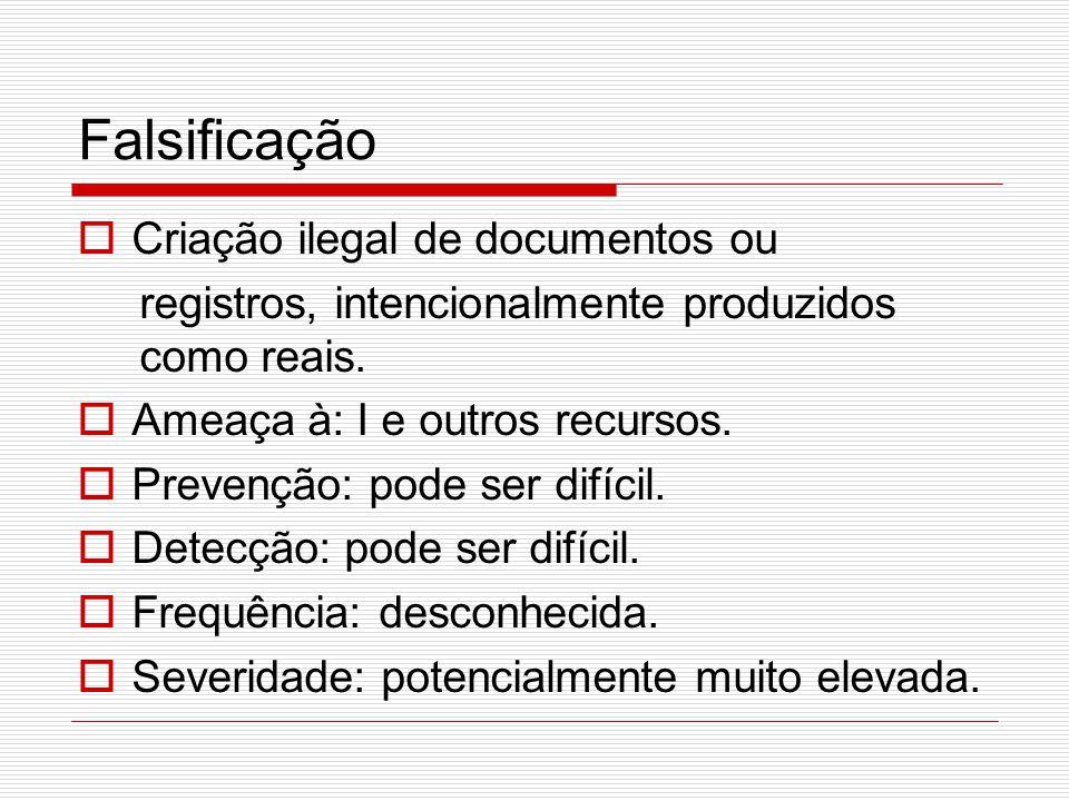 Falsificação  Criação ilegal de documentos ou registros, intencionalmente produzidos como reais.  Ameaça à: I e outros recursos.  Prevenção: pode s