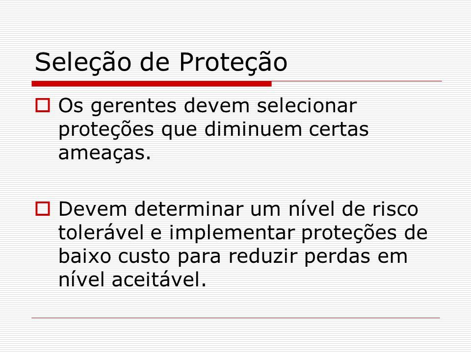 Seleção de Proteção  Os gerentes devem selecionar proteções que diminuem certas ameaças.  Devem determinar um nível de risco tolerável e implementar
