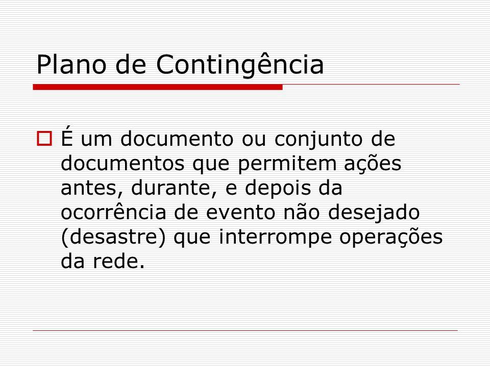 Plano de Contingência  É um documento ou conjunto de documentos que permitem ações antes, durante, e depois da ocorrência de evento não desejado (desastre) que interrompe operações da rede.