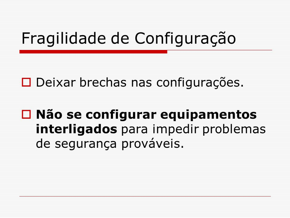Fragilidade de Configuração  Deixar brechas nas configurações.  Não se configurar equipamentos interligados para impedir problemas de segurança prov