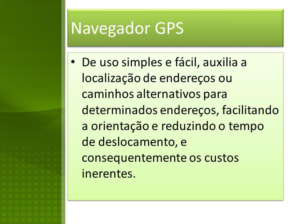 Navegador GPS • De uso simples e fácil, auxilia a localização de endereços ou caminhos alternativos para determinados endereços, facilitando a orientação e reduzindo o tempo de deslocamento, e consequentemente os custos inerentes.