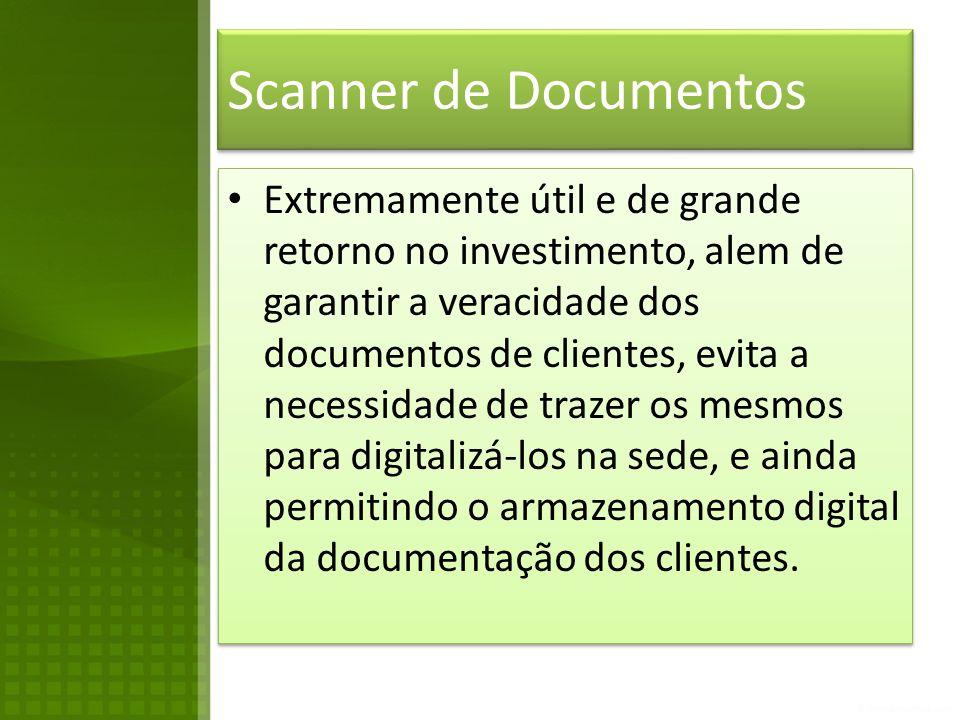 Scanner de Documentos • Extremamente útil e de grande retorno no investimento, alem de garantir a veracidade dos documentos de clientes, evita a necessidade de trazer os mesmos para digitalizá-los na sede, e ainda permitindo o armazenamento digital da documentação dos clientes.