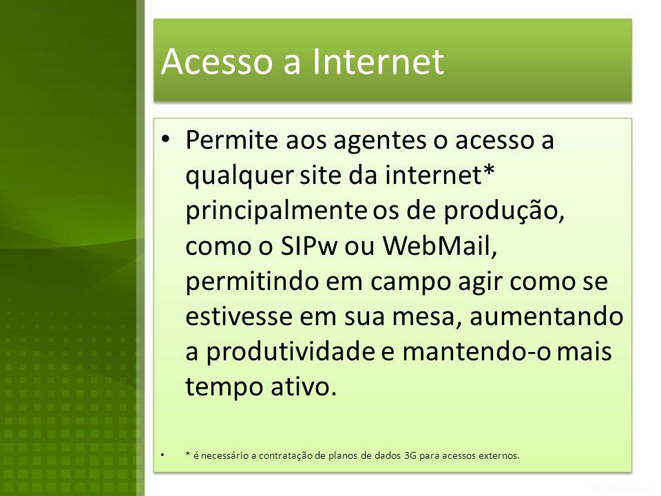 Acesso a Internet • Permite aos agentes o acesso a qualquer site da internet* principalmente os de produção, como o SIPw ou WebMail, permitindo em campo agir como se estivesse em sua mesa, aumentando a produtividade e mantendo-o mais tempo ativo.