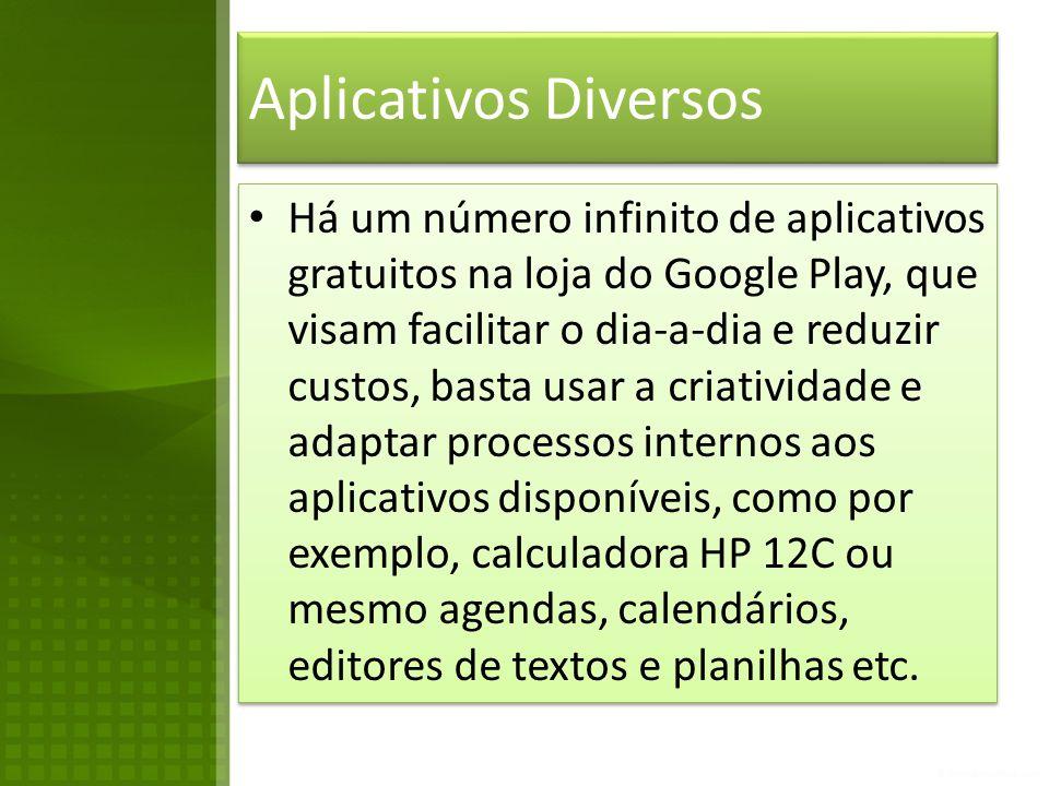 Aplicativos Diversos • Há um número infinito de aplicativos gratuitos na loja do Google Play, que visam facilitar o dia-a-dia e reduzir custos, basta