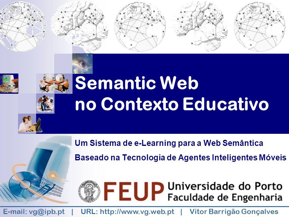 Semantic Web no Contexto Educativo Um Sistema de e-Learning para a Web Semântica Baseado na Tecnologia de Agentes Inteligentes Móveis E-mail: vg@ipb.pt | URL: http://www.vg.web.pt | Vitor Barrigão Gonçalves