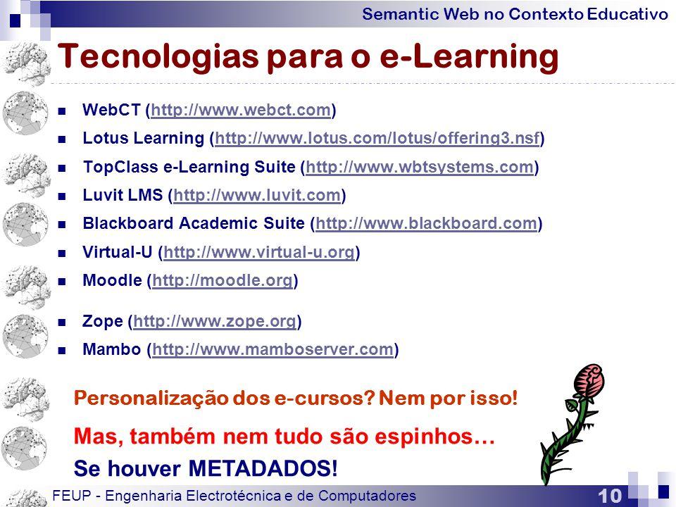 Semantic Web no Contexto Educativo FEUP - Engenharia Electrotécnica e de Computadores 10 Tecnologias para o e-Learning  WebCT (http://www.webct.com)http://www.webct.com  Lotus Learning (http://www.lotus.com/lotus/offering3.nsf)http://www.lotus.com/lotus/offering3.nsf  TopClass e-Learning Suite (http://www.wbtsystems.com)http://www.wbtsystems.com  Luvit LMS (http://www.luvit.com)http://www.luvit.com  Blackboard Academic Suite (http://www.blackboard.com)http://www.blackboard.com  Virtual-U (http://www.virtual-u.org)http://www.virtual-u.org  Moodle (http://moodle.org)http://moodle.org  Zope (http://www.zope.org)http://www.zope.org  Mambo (http://www.mamboserver.com)http://www.mamboserver.com Personalização dos e-cursos.