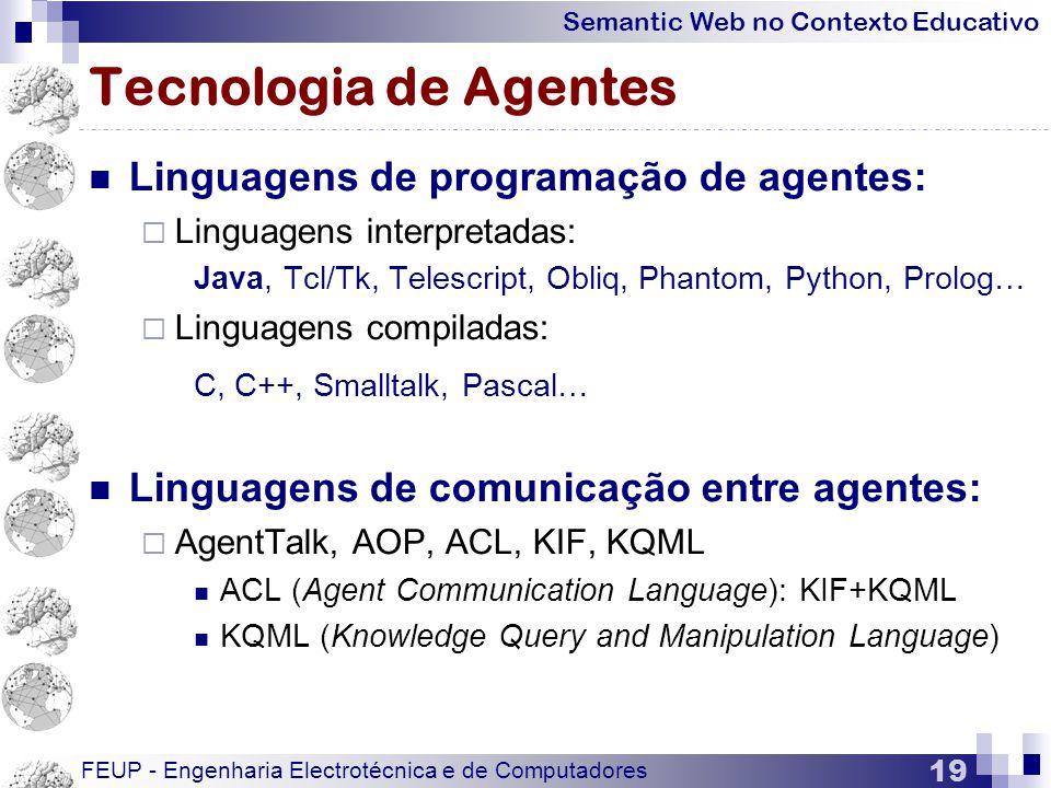 Semantic Web no Contexto Educativo FEUP - Engenharia Electrotécnica e de Computadores 19 Tecnologia de Agentes  Linguagens de programação de agentes:  Linguagens interpretadas: Java, Tcl/Tk, Telescript, Obliq, Phantom, Python, Prolog…  Linguagens compiladas: C, C++, Smalltalk, Pascal…  Linguagens de comunicação entre agentes:  AgentTalk, AOP, ACL, KIF, KQML  ACL (Agent Communication Language): KIF+KQML  KQML (Knowledge Query and Manipulation Language)