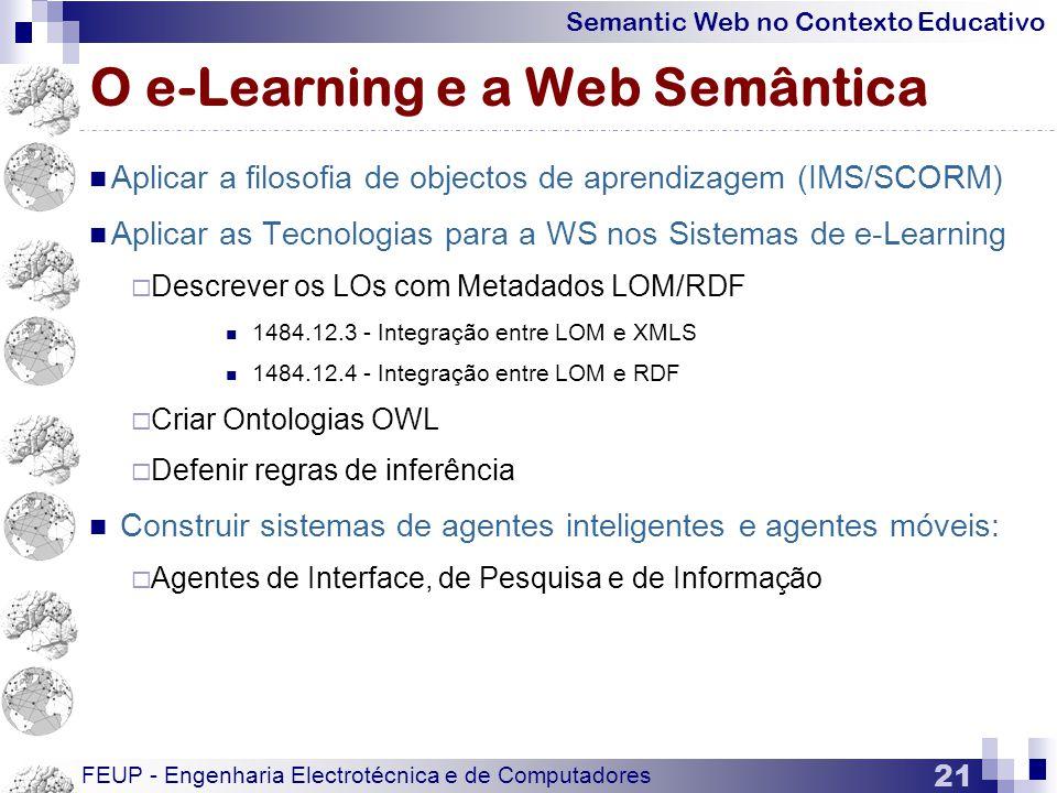 Semantic Web no Contexto Educativo FEUP - Engenharia Electrotécnica e de Computadores 21 O e-Learning e a Web Semântica  Aplicar a filosofia de objectos de aprendizagem (IMS/SCORM)  Aplicar as Tecnologias para a WS nos Sistemas de e-Learning  Descrever os LOs com Metadados LOM/RDF  1484.12.3 - Integração entre LOM e XMLS  1484.12.4 - Integração entre LOM e RDF  Criar Ontologias OWL  Defenir regras de inferência  Construir sistemas de agentes inteligentes e agentes móveis:  Agentes de Interface, de Pesquisa e de Informação