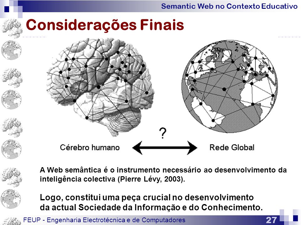 Semantic Web no Contexto Educativo FEUP - Engenharia Electrotécnica e de Computadores 27 Considerações Finais A Web semântica é o instrumento necessário ao desenvolvimento da inteligência colectiva (Pierre Lévy, 2003).