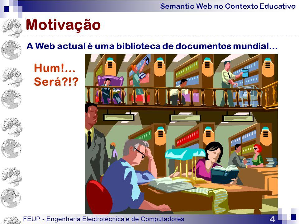 Semantic Web no Contexto Educativo FEUP - Engenharia Electrotécnica e de Computadores 4 Motivação A Web actual é uma biblioteca de documentos mundial… Hum!...