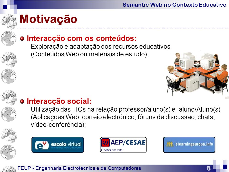 Semantic Web no Contexto Educativo FEUP - Engenharia Electrotécnica e de Computadores 19 Tecnologia de Agentes  Linguagens de programação de agentes:  Linguagens interpretadas: Java, Tcl/Tk, Telescript, Obliq, Phantom, Python, Prolog…  Linguagens compiladas: C, C++, Smalltalk, Pascal…  Linguagens de comunicação entre agentes:  AgentTalk, AOP, ACL, KIF, KQML  ACL (Agent Communication Language): KIF+KQML  KQML (Knowledge Query and Manipulation Language)