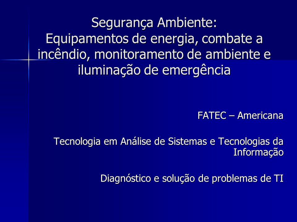 Segurança Ambiente: Equipamentos de energia, combate a incêndio, monitoramento de ambiente e iluminação de emergência FATEC – Americana Tecnologia em