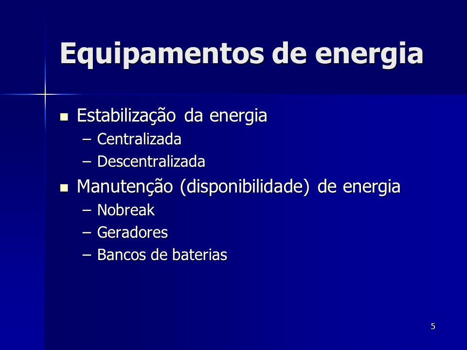 5 Equipamentos de energia  Estabilização da energia –Centralizada –Descentralizada  Manutenção (disponibilidade) de energia –Nobreak –Geradores –Ban