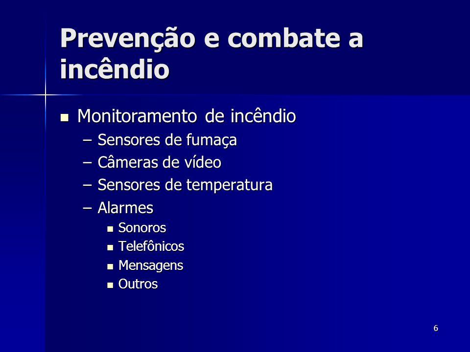 6 Prevenção e combate a incêndio  Monitoramento de incêndio –Sensores de fumaça –Câmeras de vídeo –Sensores de temperatura –Alarmes  Sonoros  Telef
