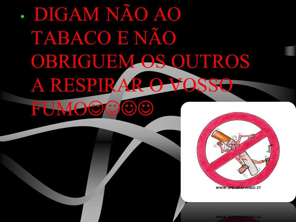 • DIGAM NÃO AO TABACO E NÃO OBRIGUEM OS OUTROS A RESPIRAR O VOSSO FUMO 