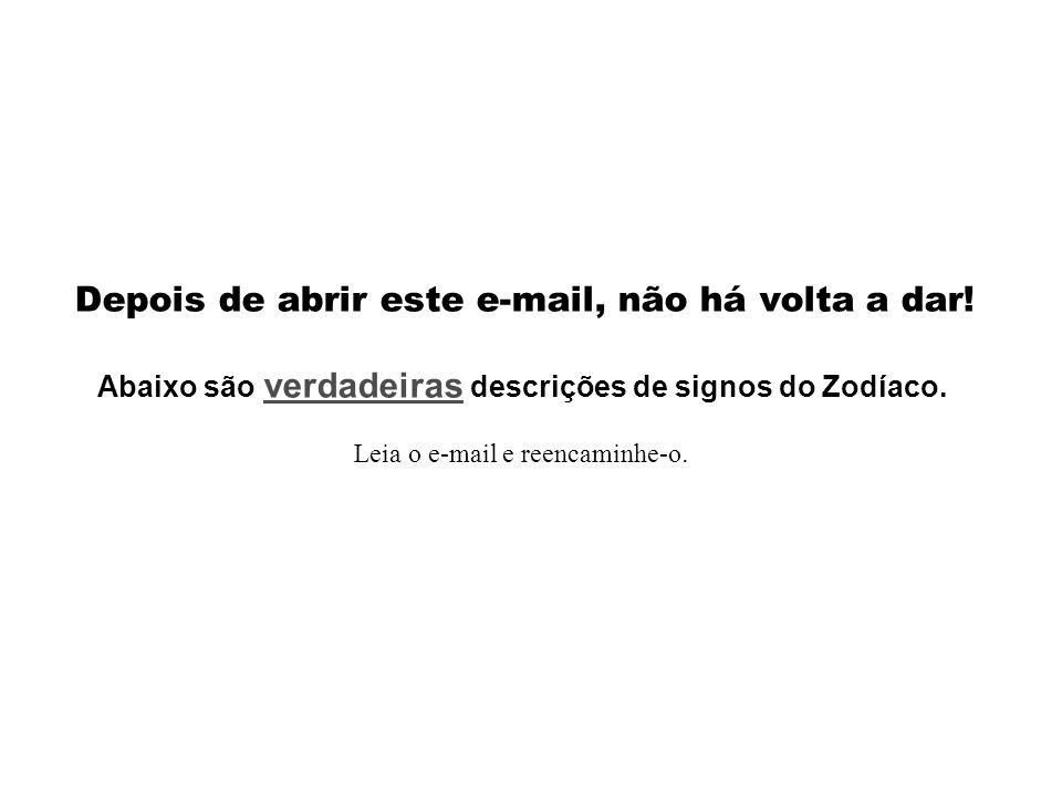 Depois de abrir este e-mail, não há volta a dar! Abaixo são verdadeiras descrições de signos do Zodíaco. Leia o e-mail e reencaminhe-o.