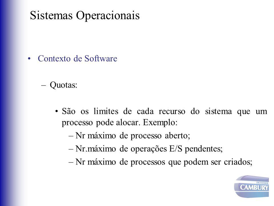 Sistemas Operacionais •Contexto de Software –Quotas: •São os limites de cada recurso do sistema que um processo pode alocar. Exemplo: –Nr máximo de pr