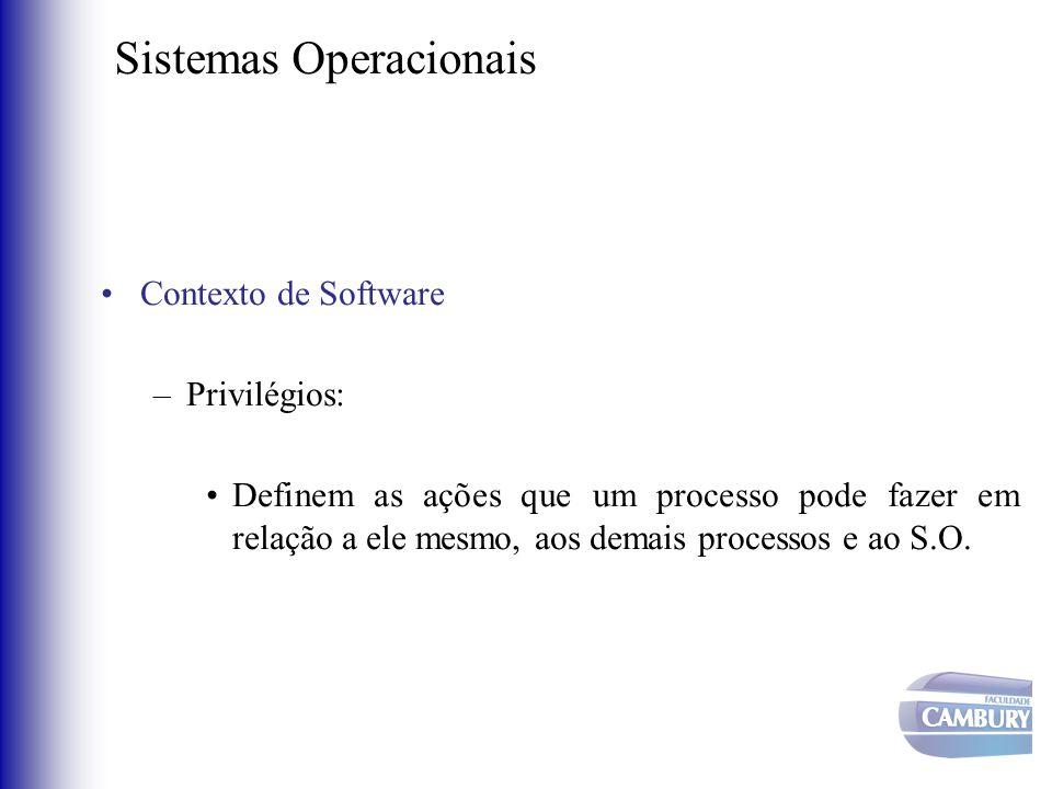 Sistemas Operacionais •Contexto de Software –Privilégios: •Definem as ações que um processo pode fazer em relação a ele mesmo, aos demais processos e