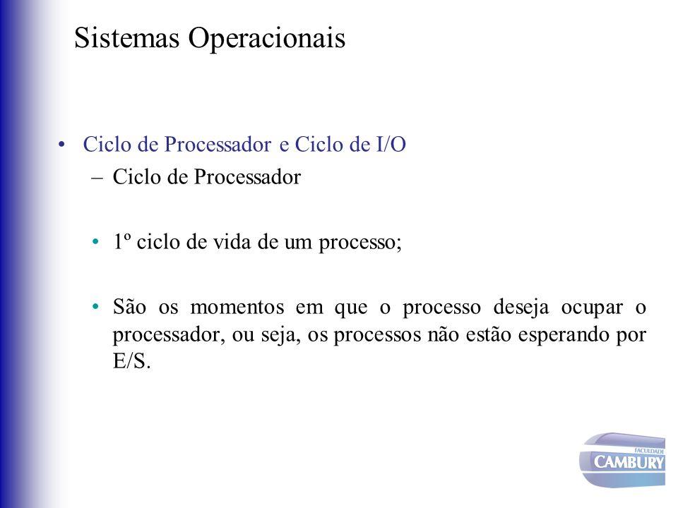 Sistemas Operacionais •Ciclo de Processador e Ciclo de I/O –Ciclo de Processador •1º ciclo de vida de um processo; •São os momentos em que o processo