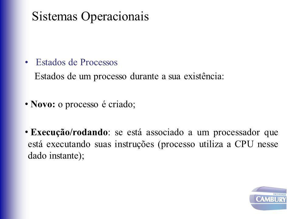 Sistemas Operacionais •Estados de Processos Estados de um processo durante a sua existência: • Novo: o processo é criado; • Execução/rodando: se está