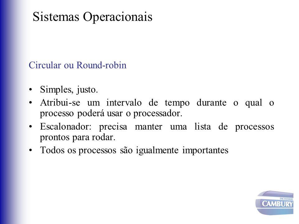 Sistemas Operacionais Circular ou Round-robin •Simples, justo. •Atribui-se um intervalo de tempo durante o qual o processo poderá usar o processador.