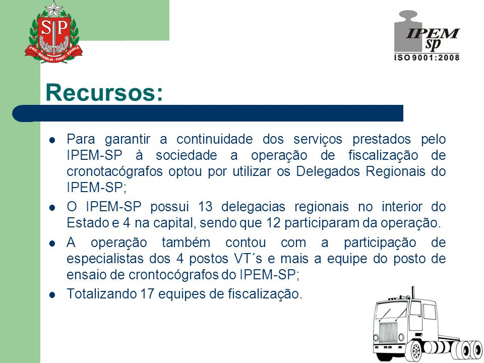 Recursos:  Para garantir a continuidade dos serviços prestados pelo IPEM-SP à sociedade a operação de fiscalização de cronotacógrafos optou por utilizar os Delegados Regionais do IPEM-SP;  O IPEM-SP possui 13 delegacias regionais no interior do Estado e 4 na capital, sendo que 12 participaram da operação.